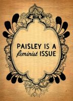 Paisley is a feminist issue by chiqui