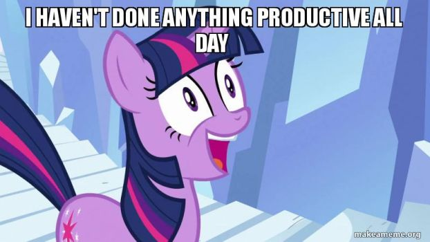 I Haven't Done Anything Prodective All Day! by VeteranPegasister
