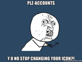 PLZ-ACCOUNTS, Y U NO STOP CHANGING YOUR ICON by Aquarior