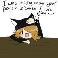 I was hiding under your porch bcause I lurv you._. by flipflop10150