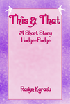 This and That: A Short Story Hodge-Podge - Cover by Ravyn-Karasu