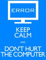 Keep Calm and Don't Hurt the Computer by Lukan-the-Oracle