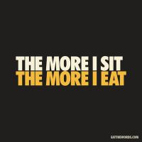 The more I sit, the more I eat. by eatthewords