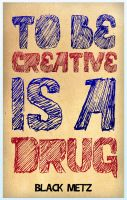 To be creative is a drug by Black-Metz
