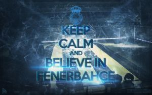 Keep Calm And Believe In FENERBAHCE by DMRGRAPHIX