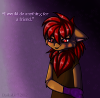 'I would do anything for a friend.' by DaikaLuff