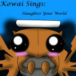 Kowai Sings: Slaughter Your World by TeamNinjaBug