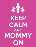 Keep Calm and Mommy On by Lumos5000