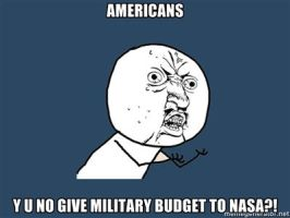 AMERICANS, Y U NO GIVE MILITARY BUDGET TO NASA by Aquarior
