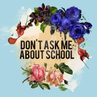 DON'T ASK ME ABOUT SCHOOL by final-noise