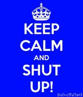 Keep Calm And Shut Up by DistrictPotter13